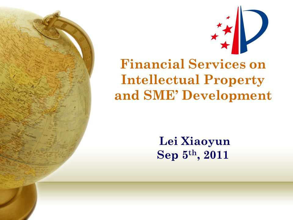 Financial Services on Intellectual Property and SME' Development Lei Xiaoyun Sep 5 th, 2011