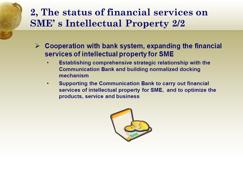 2, The status of financial services on SME' s Intellectual Property 2/2  Cooperation with bank system, expanding the financial services of intellectual property for SME Establishing comprehensive strategic relationship with the Communication Bank and building normalized docking mechanism Supporting the Communication Bank to carry out financial services of intellectual property for SME, and to optimize the products, service and business