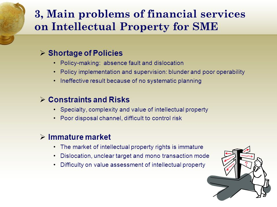 3, Main problems of financial services on Intellectual Property for SME  Shortage of Policies Policy-making: absence fault and dislocation Policy implementation and supervision: blunder and poor operability Ineffective result because of no systematic planning  Constraints and Risks Specialty, complexity and value of intellectual property Poor disposal channel, difficult to control risk  Immature market The market of intellectual property rights is immature Dislocation, unclear target and mono transaction mode Difficulty on value assessment of intellectual property