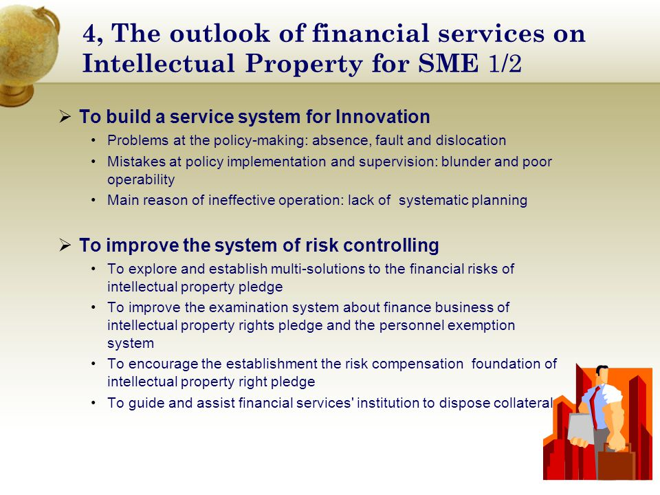 4, The outlook of financial services on Intellectual Property for SME 1/2  To build a service system for Innovation Problems at the policy-making: absence, fault and dislocation Mistakes at policy implementation and supervision: blunder and poor operability Main reason of ineffective operation: lack of systematic planning  To improve the system of risk controlling To explore and establish multi-solutions to the financial risks of intellectual property pledge To improve the examination system about finance business of intellectual property rights pledge and the personnel exemption system To encourage the establishment the risk compensation foundation of intellectual property right pledge To guide and assist financial services institution to dispose collaterals