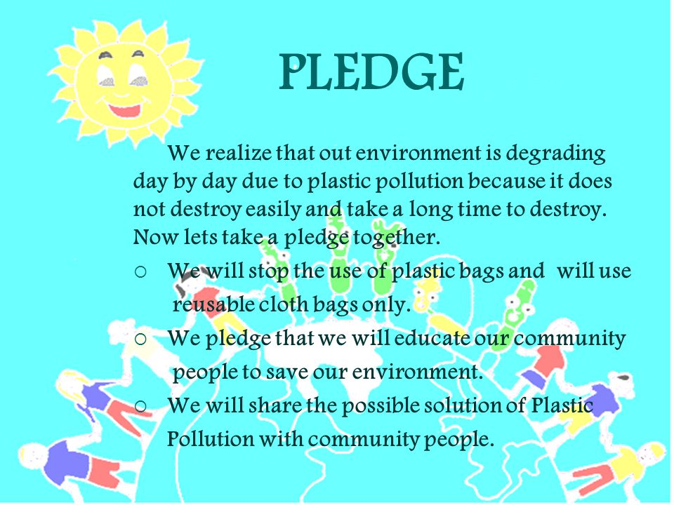 PLEDGE We realize that out environment is degrading day by day due to plastic pollution because it does not destroy easily and take a long time to destroy.