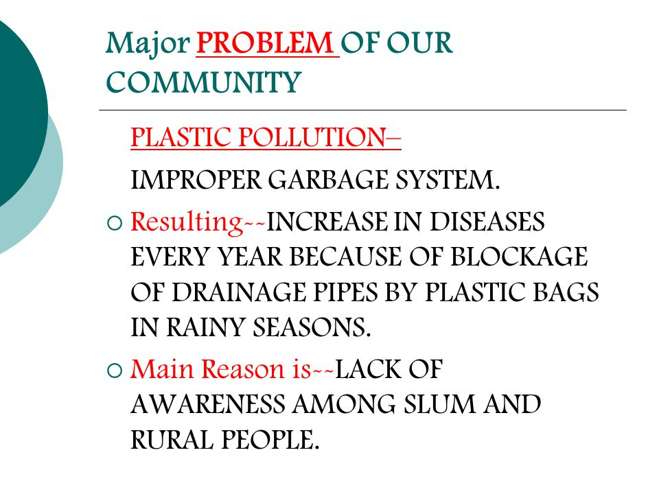 Major PROBLEM OF OUR COMMUNITY PLASTIC POLLUTION– IMPROPER GARBAGE SYSTEM.  Resulting--INCREASE IN DISEASES EVERY YEAR BECAUSE OF BLOCKAGE OF DRAINAG