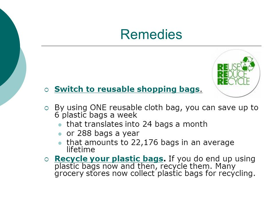 Remedies SSwitch to reusable shopping bags. BBy using ONE reusable cloth bag, you can save up to 6 plastic bags a week that translates into 24 bag
