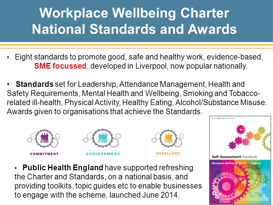 Workplace Wellbeing Charter National Standards and Awards Eight standards to promote good, safe and healthy work, evidence-based, SME focussed, developed in Liverpool, now popular nationally.