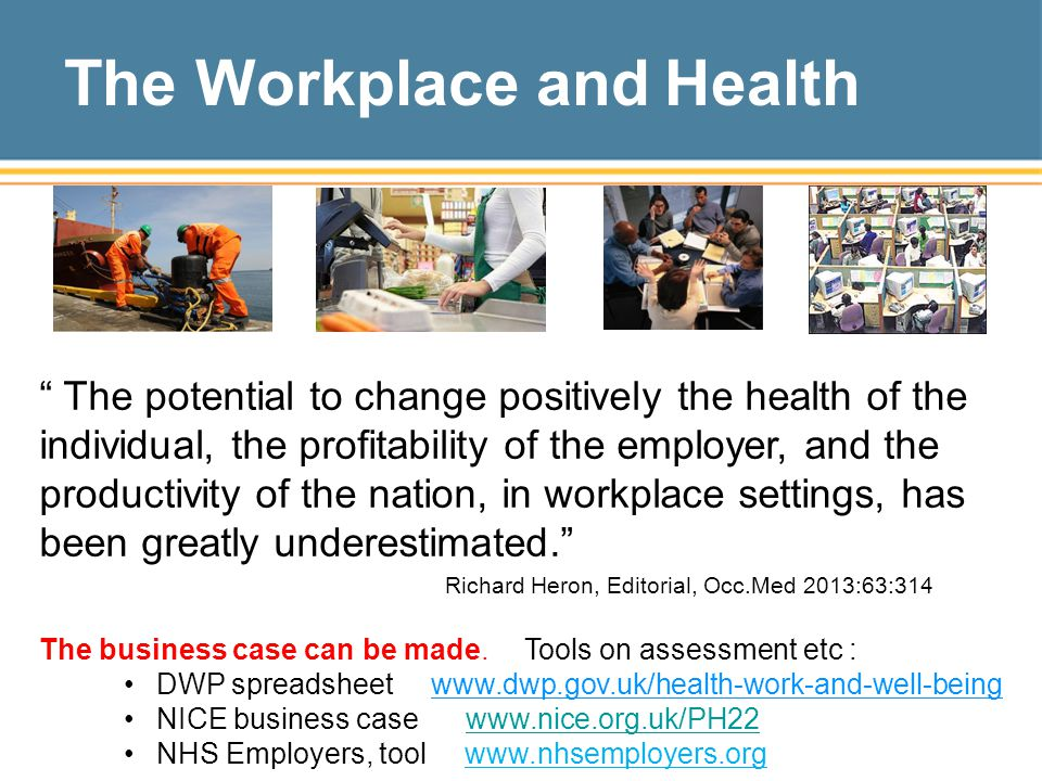 The Workplace and Health The potential to change positively the health of the individual, the profitability of the employer, and the productivity of the nation, in workplace settings, has been greatly underestimated. Richard Heron, Editorial, Occ.Med 2013:63:314 The business case can be made.
