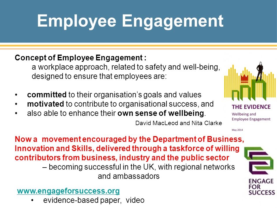 Employee Engagement Concept of Employee Engagement : a workplace approach, related to safety and well-being, designed to ensure that employees are: committed to their organisation's goals and values motivated to contribute to organisational success, and also able to enhance their own sense of wellbeing.