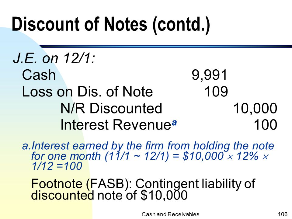 Cash and Receivables105 Discount of Notes (contd.) n Proceeds received by the firm from discounting the note (the bank will deduct the interest charge
