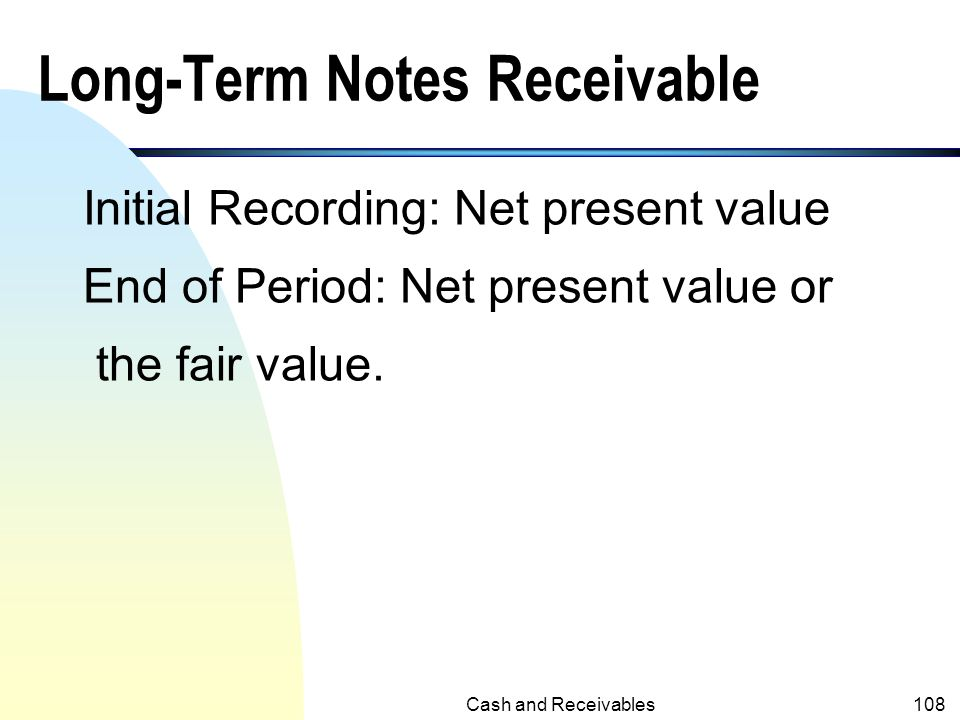 Cash and Receivables107 Discount of Notes (contd.) n On 1/31/x2, the note is paid, the following entry will be recorded: N/R discounted10,000 N/R10,00