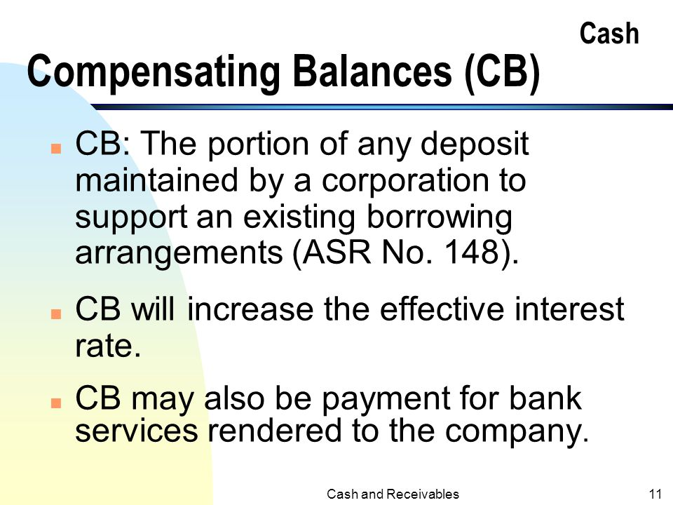 Cash and Receivables10 Restricted Cash n Compensating balances are examples of restricted cash which may require separate reporting. n Other restricte