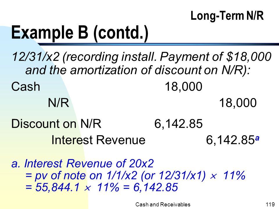 Cash and Receivables118 Long-Term N/R Example B (contd.) n PV of $18,000 annuity @11%, four payments = 18,000  3.10245 = 55,844.10 Thus, the revenue