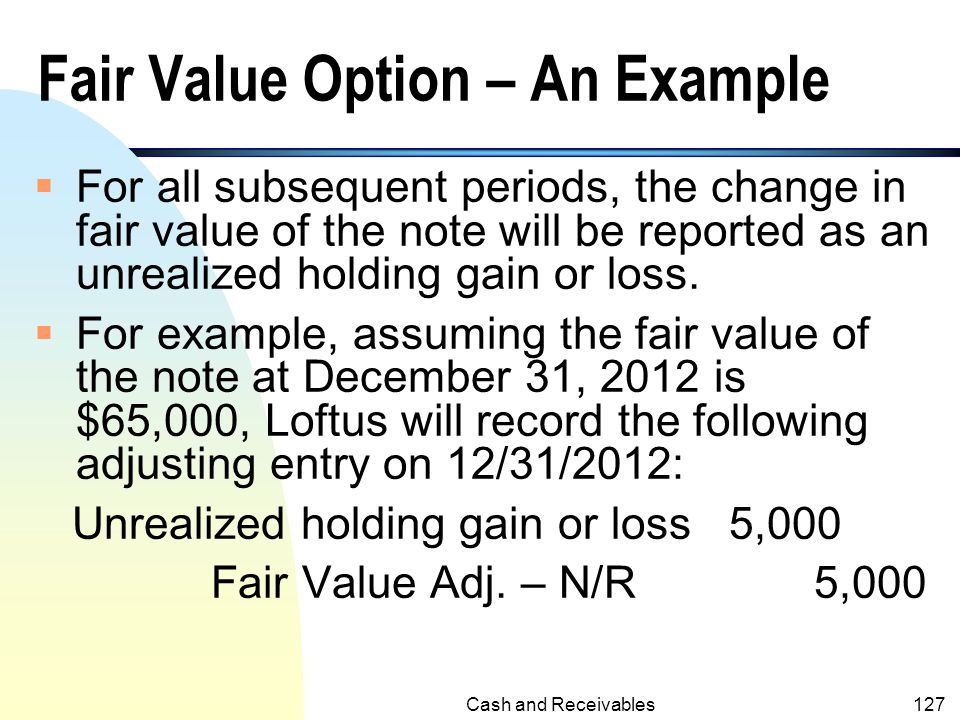 Cash and Receivables126 Fair Value Option – An Example  Assume that Loftus Company has notes receivable with a fair value of $70,000 and a carrying a