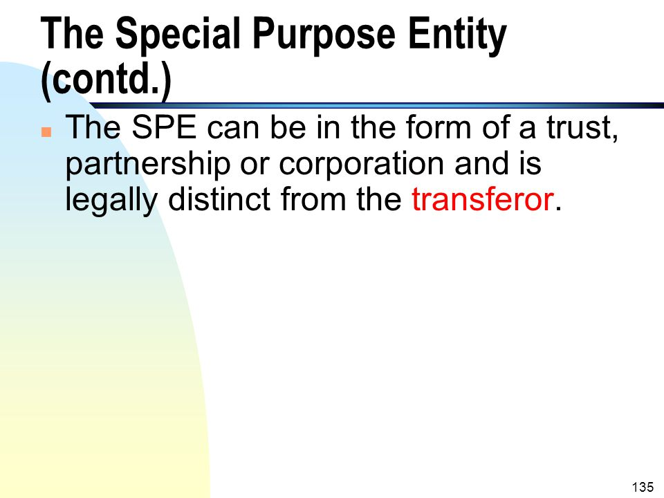 134 The Special Purpose Entity n A special purpose entity (SPE) is usually created by a third party (referred to as a sponsor) which is independent of