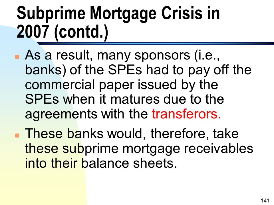 140 Subprime Mortgage Crisis in 2007 n Many of the subprime mortgage receivables defaulted in 2007 due to the reckless lending in the early to mid- 20