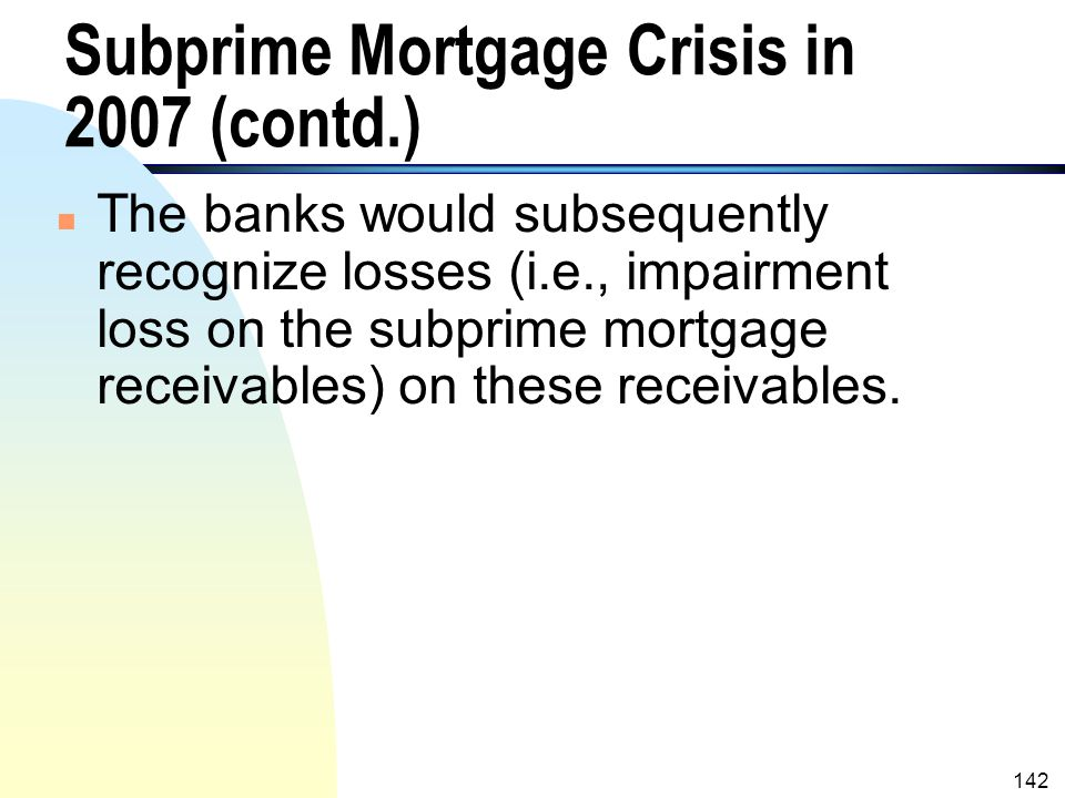 141 Subprime Mortgage Crisis in 2007 (contd.) n As a result, many sponsors (i.e., banks) of the SPEs had to pay off the commercial paper issued by the