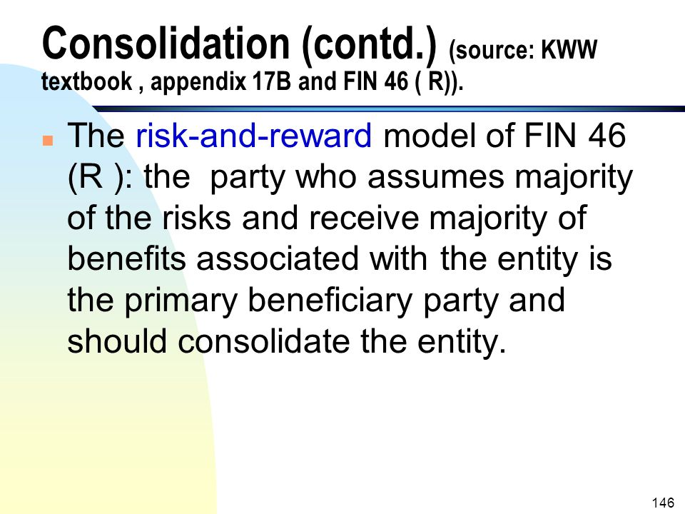 145 Consolidation (contd.) (source: KWW textbook, appendix 17B and FIN 46 ( R)). n Once an entity is identified as a VIE, a risk-and-reward model, not