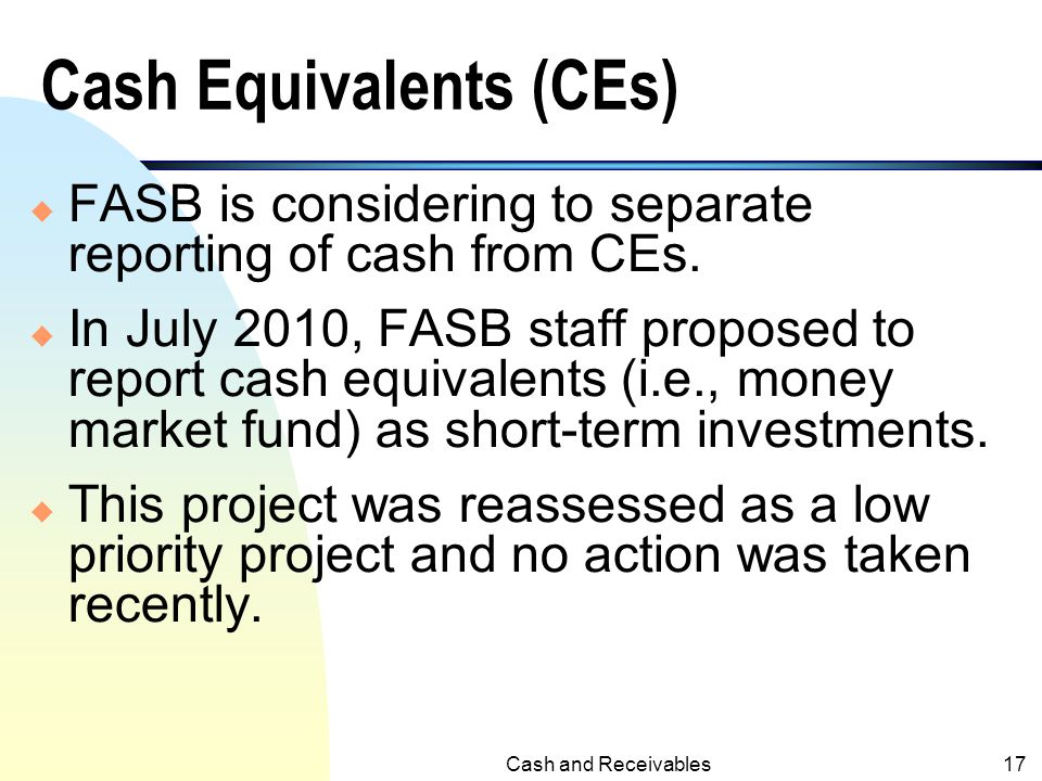 Cash and Receivables16 Cash Equivalents (CEs) u Although these auction-rate notes often have long maturity dates (i.e., 30-year), they were traded on