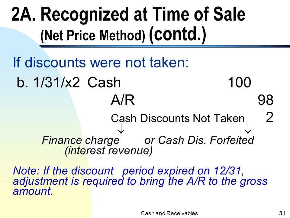 Cash and Receivables30 2A. Recognized at Time of Sale (Net Price Method) n Sales = $100, terms 2/10, n/30 12/26/x1 A/R98 Sales98 a. 1/2/x2Cash98 A/R98