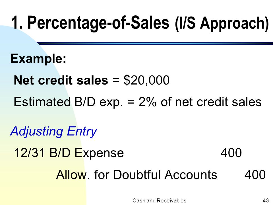 Cash and Receivables42 Three Methods in the Estimation of B/D Expense 1. Percentage-of-sales (income statement approach). 2. Percentage-of-accounts re