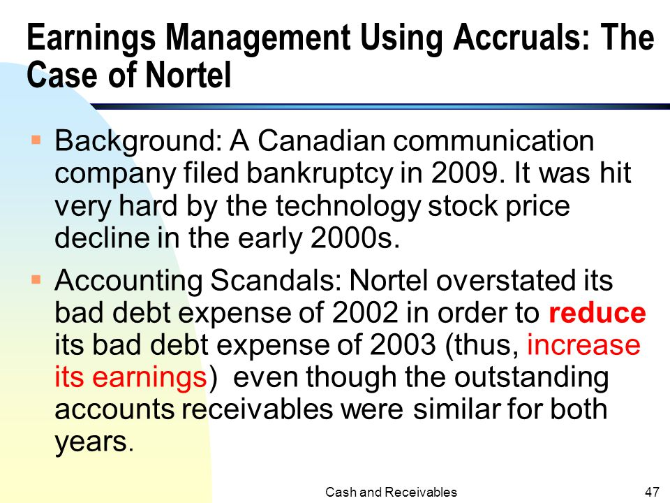Cash and Receivables46 Earnings Management n Discretionary accruals require a large degree of managers' judgment n Managers can use the discretionary