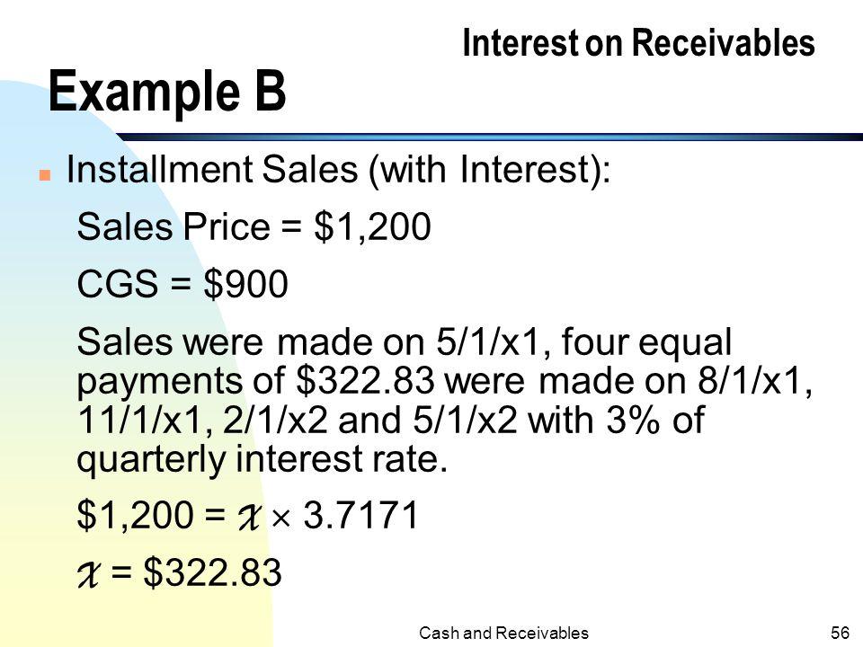 Cash and Receivables55 Example A (contd.) Journal Entries: 3/1/x1A/R 1,000 Sales1,000 5/1/x1Cash510 A/R500 Interest Revenue10 a 6/1/x1Cash505 A/R500 I