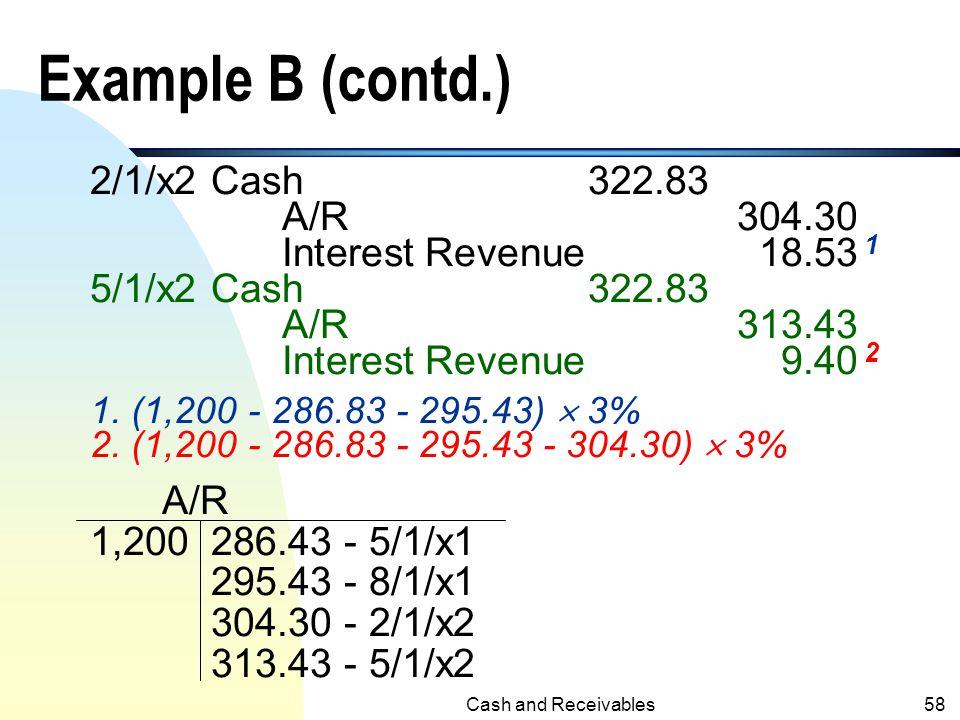 Cash and Receivables57 Example B (contd.) n Accrual Method: Journal Entries 5/1/x1A/R1,200 Sales Revenue1,200 8/1/x1Cash322.83 A/R286.83 Interest Reve