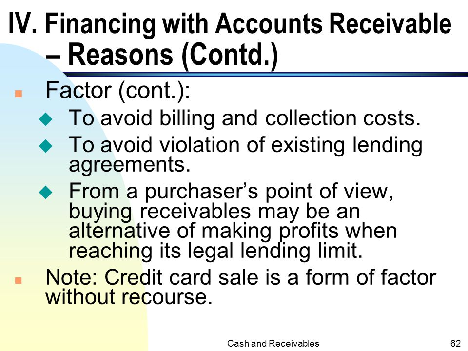 Cash and Receivables61 IV. Financing with Accounts Receivable - Reasons n Pledge and Assign: u Cash shortage and other ways of borrowing are not avail