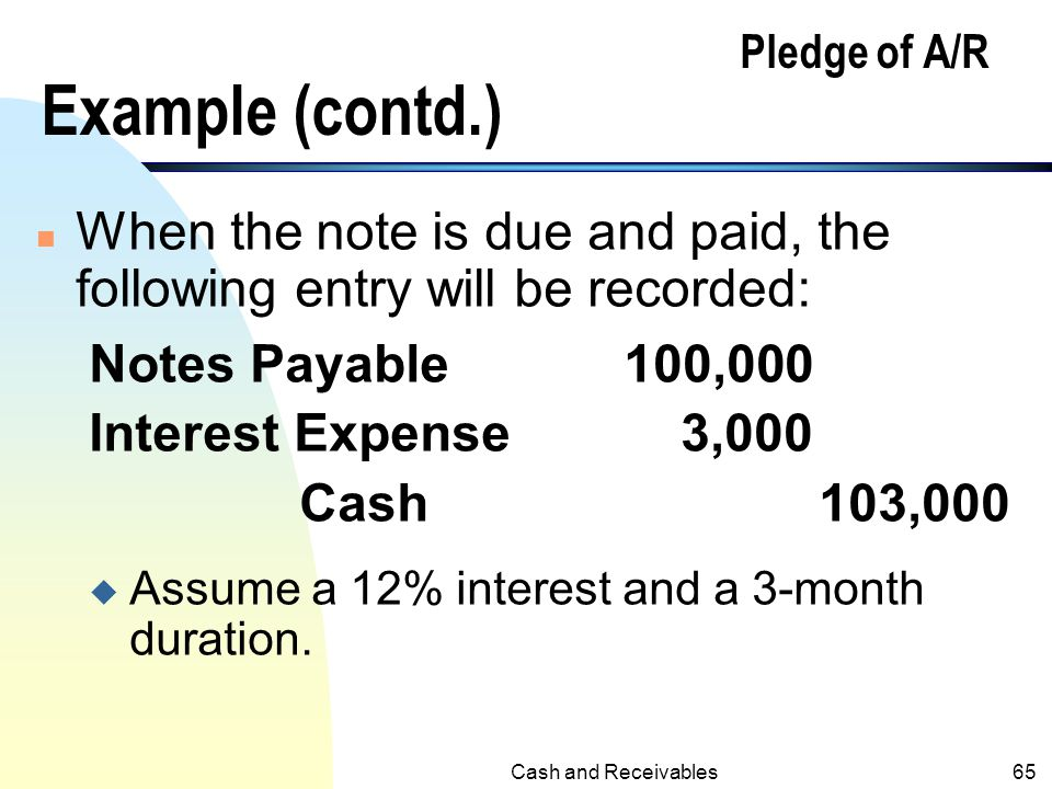 Cash and Receivables64 Pledge of A/R Example n Borrow $100,000 by pledging all receivables for the borrowing: Journal Entry: Cash100,000 Notes Payable