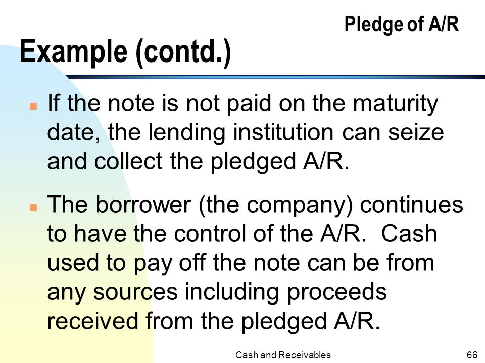 Cash and Receivables65 Pledge of A/R Example (contd.) n When the note is due and paid, the following entry will be recorded: Notes Payable100,000 Inte