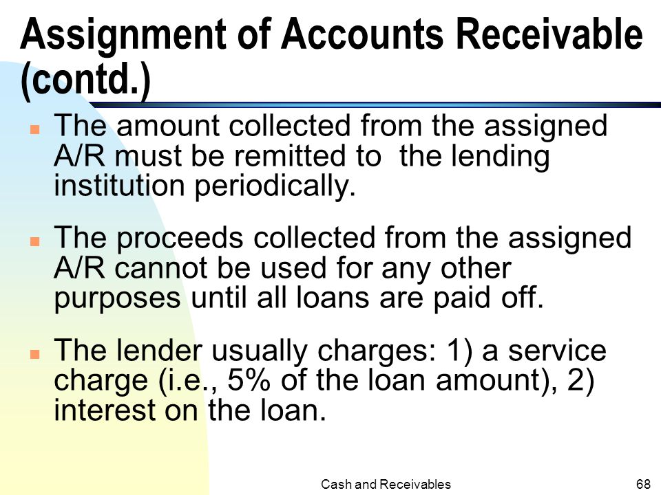 Cash and Receivables67 Assignment of Accounts Receivable (specific) n Use A/R as a means to borrow money from banks or financial institutions. n Speci