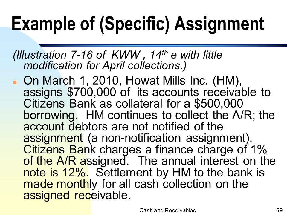 Cash and Receivables68 Assignment of Accounts Receivable (contd.) n The amount collected from the assigned A/R must be remitted to the lending institu