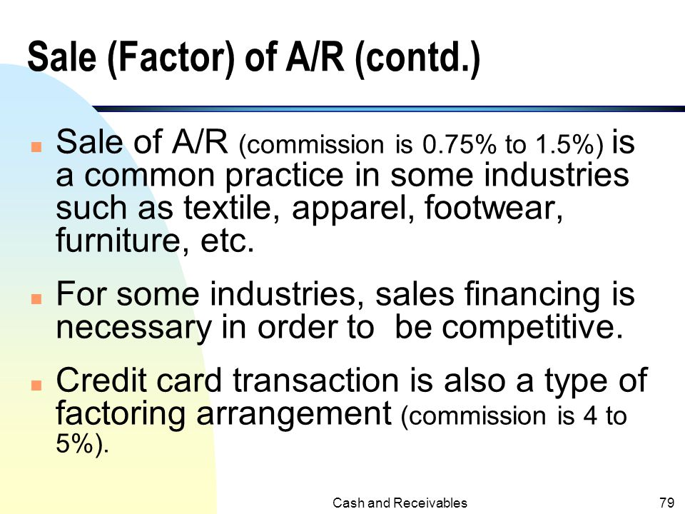 Cash and Receivables78 Sale (Factor) of Accounts Receivable n In the case of factor, A/R would be transferred to the purchaser. n The buyer would coll