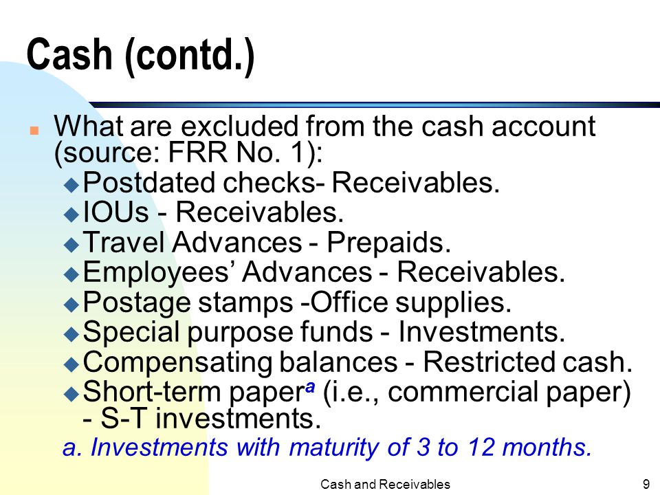 Cash and Receivables8 Cash (contd.) n What are excluded from the cash account (source: FRR No. 1): u Foreign currency with severe restrictions - separ