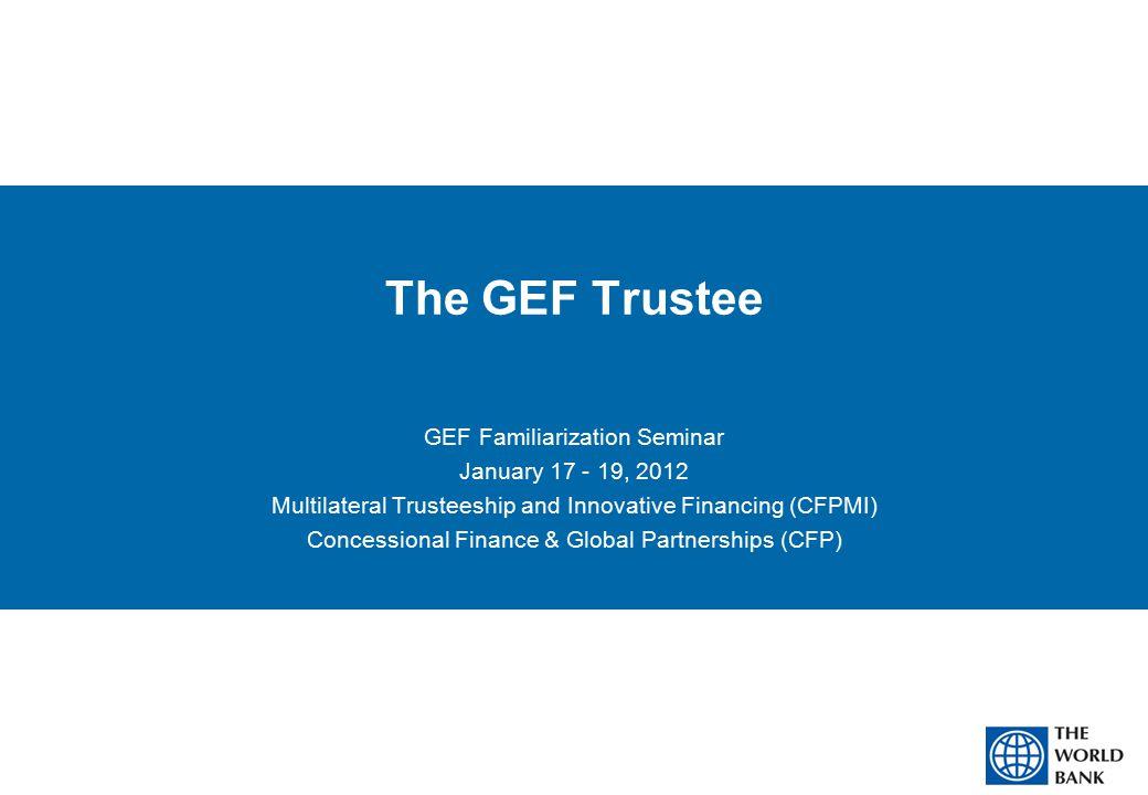 The GEF Trustee GEF Familiarization Seminar January 17 - 19, 2012 Multilateral Trusteeship and Innovative Financing (CFPMI) Concessional Finance & Global Partnerships (CFP)