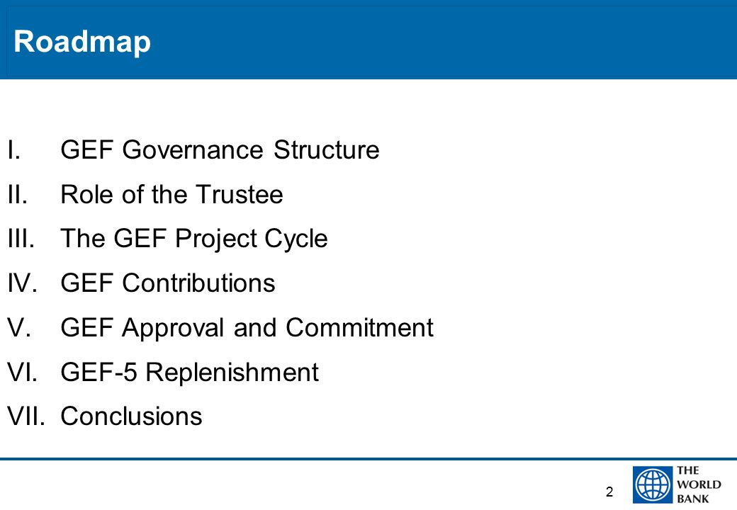 2 Roadmap I.GEF Governance Structure II.Role of the Trustee III.The GEF Project Cycle IV.GEF Contributions V.GEF Approval and Commitment VI.GEF-5 Replenishment VII.Conclusions