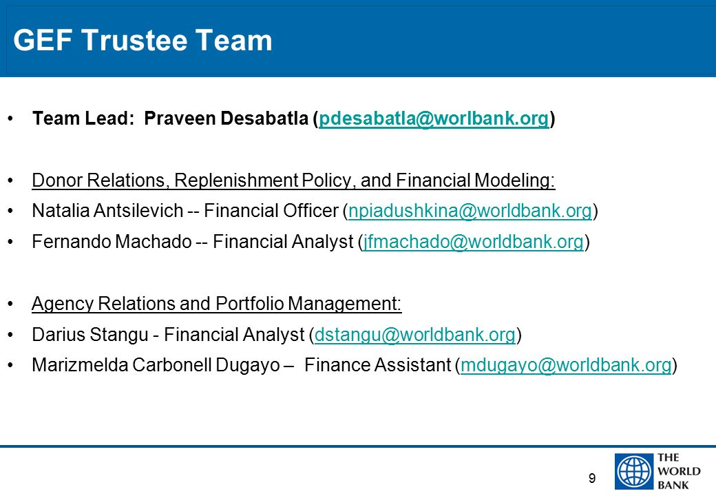 GEF Trustee Team Team Lead: Praveen Desabatla (pdesabatla@worlbank.org)pdesabatla@worlbank.org Donor Relations, Replenishment Policy, and Financial Modeling: Natalia Antsilevich -- Financial Officer (npiadushkina@worldbank.org)npiadushkina@worldbank.org Fernando Machado -- Financial Analyst (jfmachado@worldbank.org)jfmachado@worldbank.org Agency Relations and Portfolio Management: Darius Stangu - Financial Analyst (dstangu@worldbank.org)dstangu@worldbank.org Marizmelda Carbonell Dugayo – Finance Assistant (mdugayo@worldbank.org)mdugayo@worldbank.org 9