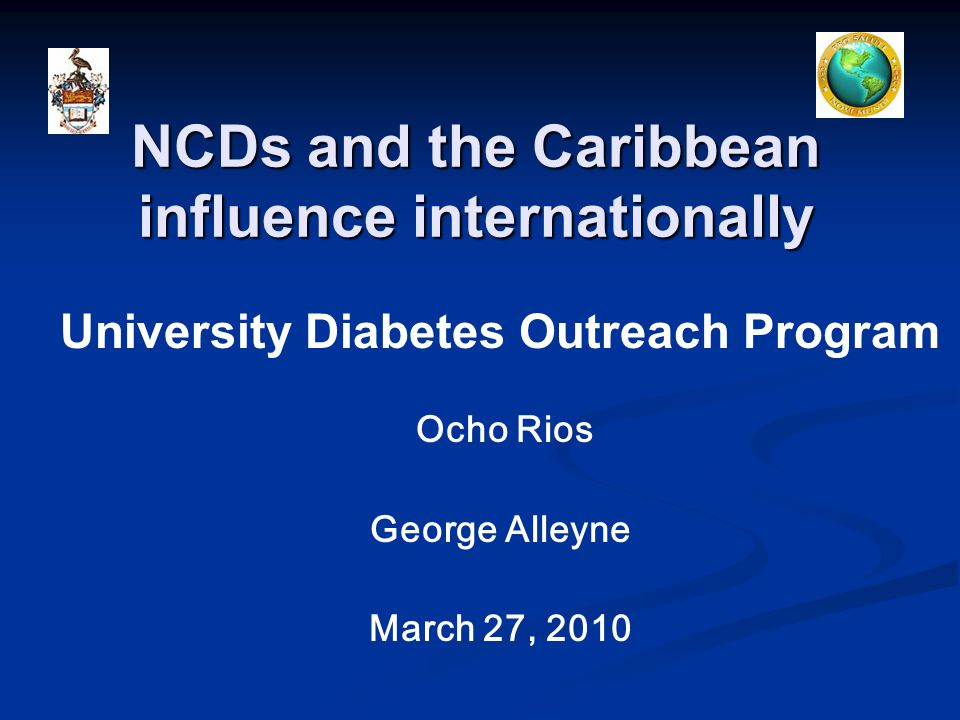 NCDs and the Caribbean influence internationally University Diabetes Outreach Program Ocho Rios George Alleyne March 27, 2010