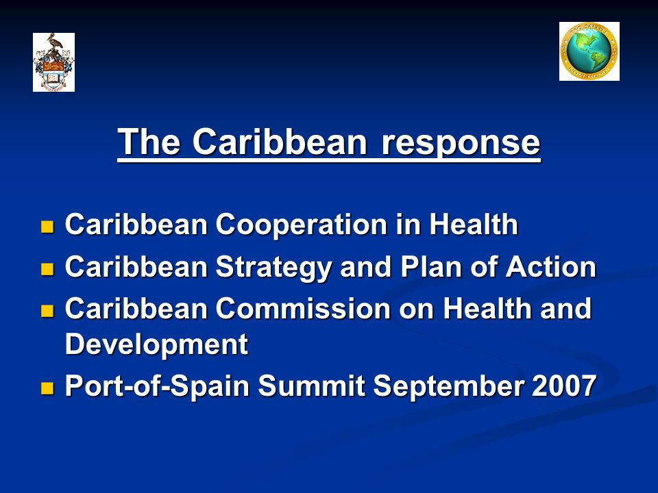 The Caribbean response Caribbean Cooperation in Health Caribbean Cooperation in Health Caribbean Strategy and Plan of Action Caribbean Strategy and Plan of Action Caribbean Commission on Health and Development Caribbean Commission on Health and Development Port-of-Spain Summit September 2007 Port-of-Spain Summit September 2007