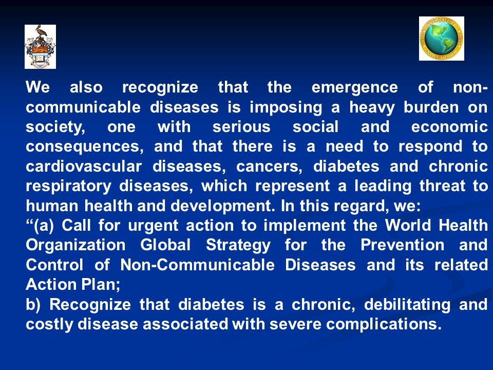 We also recognize that the emergence of non- communicable diseases is imposing a heavy burden on society, one with serious social and economic consequences, and that there is a need to respond to cardiovascular diseases, cancers, diabetes and chronic respiratory diseases, which represent a leading threat to human health and development.