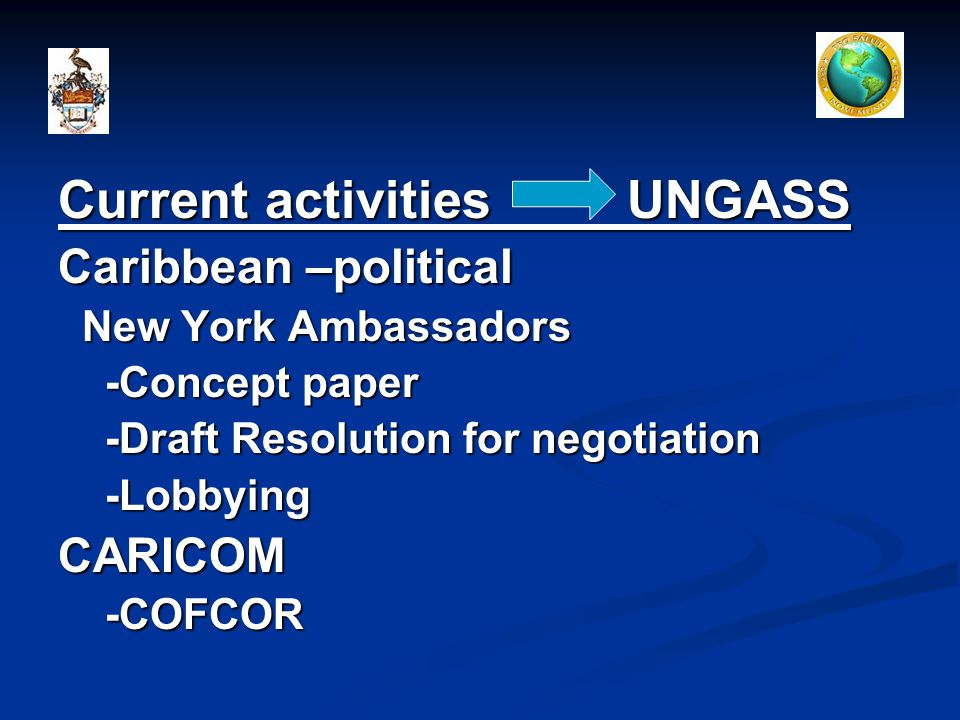 Current activities UNGASS Caribbean –political New York Ambassadors New York Ambassadors -Concept paper -Concept paper -Draft Resolution for negotiation -Draft Resolution for negotiation -Lobbying -LobbyingCARICOM -COFCOR -COFCOR