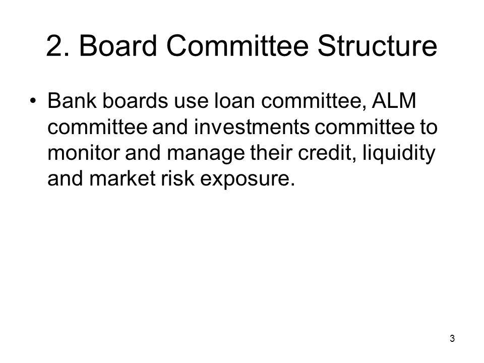 3 2. Board Committee Structure Bank boards use loan committee, ALM committee and investments committee to monitor and manage their credit, liquidity a
