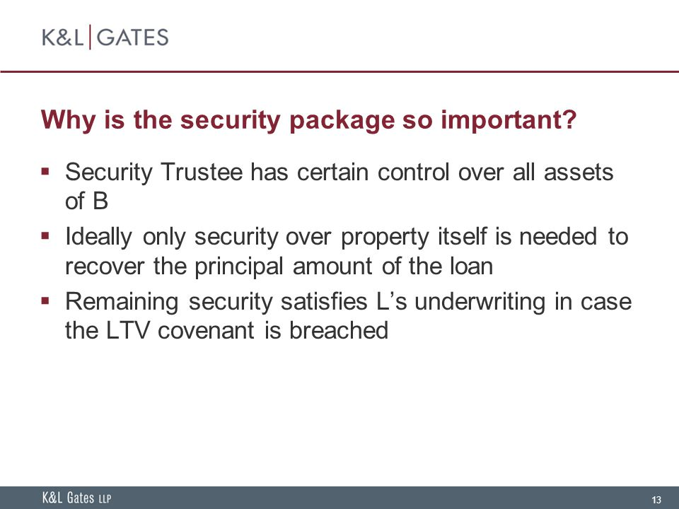 13 Why is the security package so important?  Security Trustee has certain control over all assets of B  Ideally only security over property itself