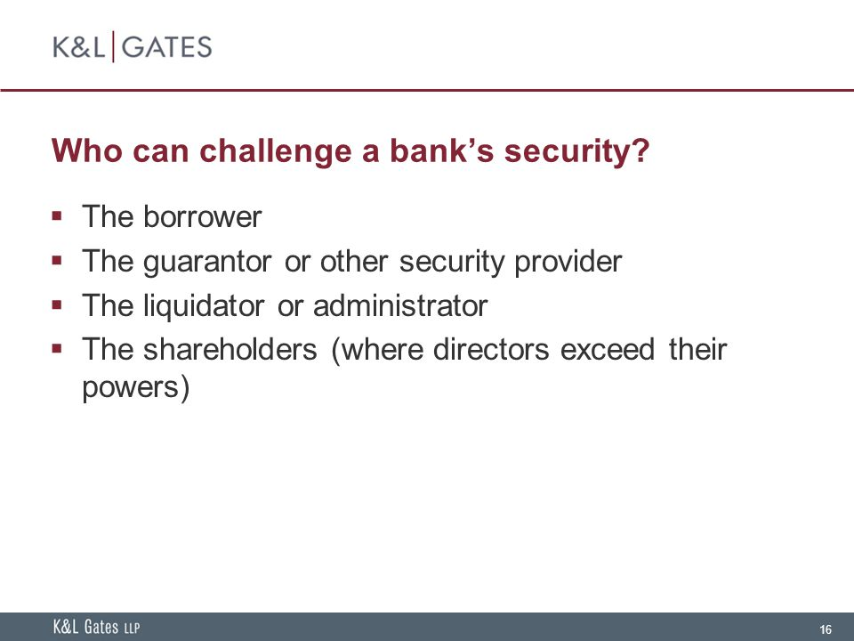 16 Who can challenge a bank's security?  The borrower  The guarantor or other security provider  The liquidator or administrator  The shareholders