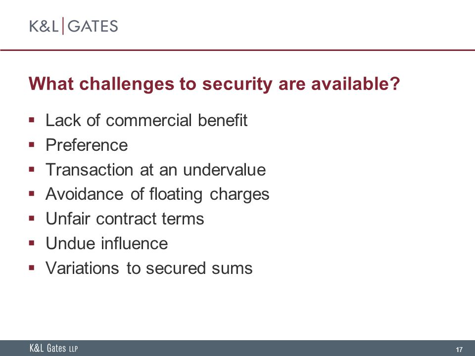 17 What challenges to security are available?  Lack of commercial benefit  Preference  Transaction at an undervalue  Avoidance of floating charges