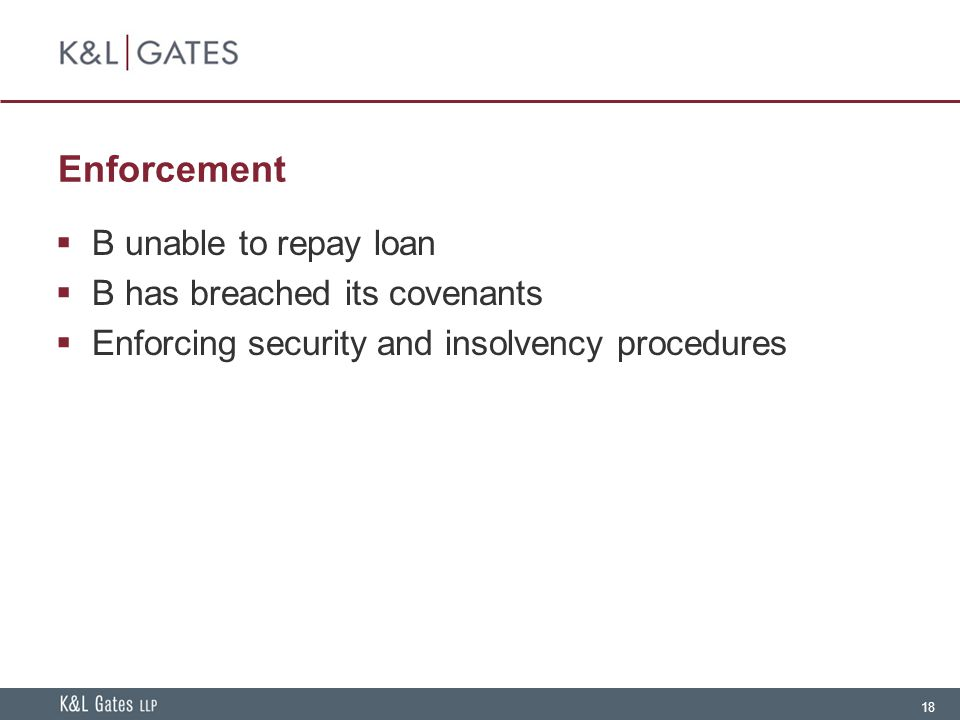 18 Enforcement  B unable to repay loan  B has breached its covenants  Enforcing security and insolvency procedures