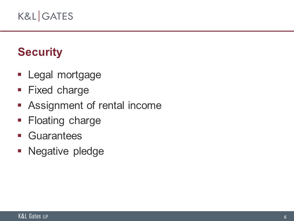 6 Security  Legal mortgage  Fixed charge  Assignment of rental income  Floating charge  Guarantees  Negative pledge