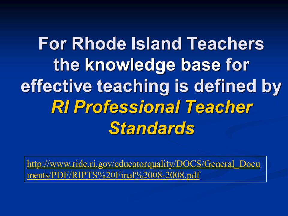 For Rhode Island Teachers the knowledge base for effective teaching is defined by RI Professional Teacher Standards http://www.ride.ri.gov/educatorquality/DOCS/General_Docu ments/PDF/RIPTS%20Final%2008-2008.pdf