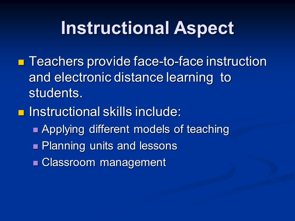 Instructional Aspect Teachers provide face-to-face instruction and electronic distance learning to students.