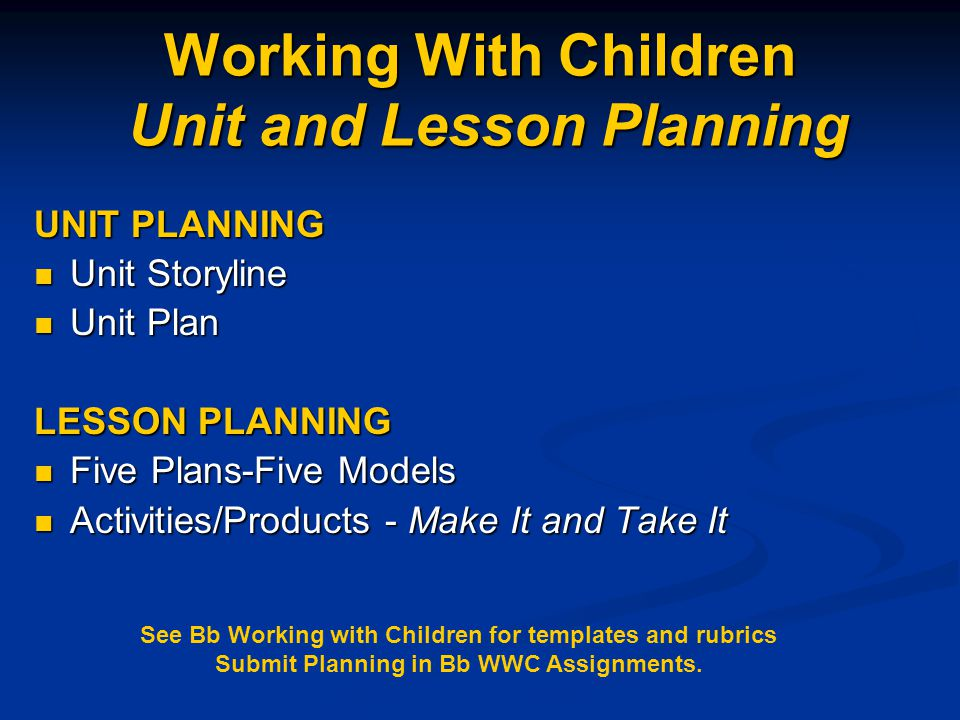 Working With Children Unit and Lesson Planning UNIT PLANNING Unit Storyline Unit Storyline Unit Plan Unit Plan LESSON PLANNING Five Plans-Five Models Five Plans-Five Models Activities/Products - Make It and Take It Activities/Products - Make It and Take It See Bb Working with Children for templates and rubrics Submit Planning in Bb WWC Assignments.