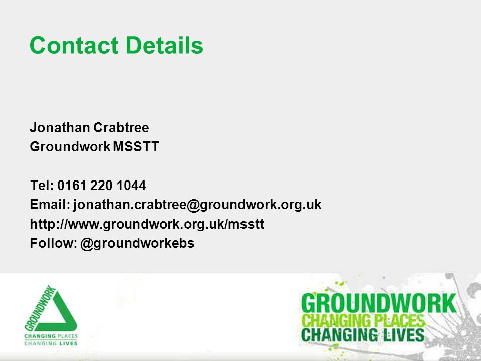 Contact Details Jonathan Crabtree Groundwork MSSTT Tel: 0161 220 1044 Email: jonathan.crabtree@groundwork.org.uk http://www.groundwork.org.uk/msstt Follow: @groundworkebs