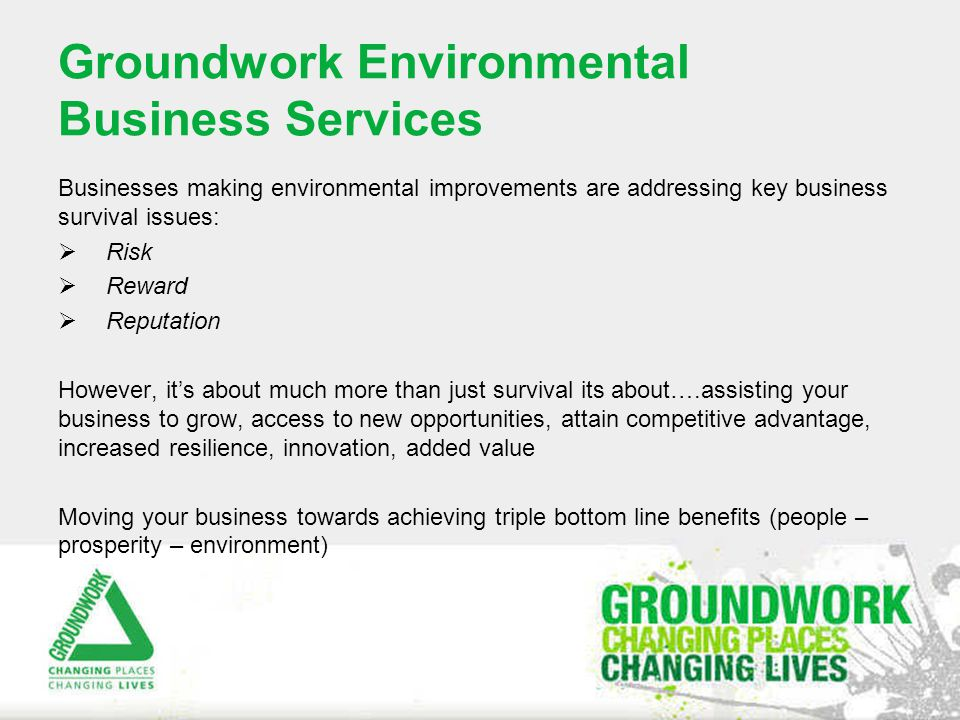 Groundwork Environmental Business Services  Term 'Sustainability' appears on corporate agendas, in government policy and the media - yet often avoided as a concept  Everyday businesses have a role to play in managing sustainability impacts  Collectively, SMEs could have a greater impact than multinationals  Growing demand for sustainability management from customers and suppliers  Vital for businesses seeking to compete for contracts with government or corporations  However mixed messages, policy uncertainties are understandably impacting on business embracing sustainability  Sustainability = unwanted burden?